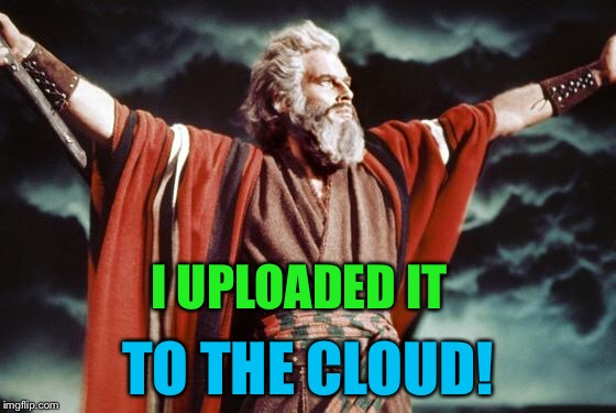 punny moses | I UPLOADED IT TO THE CLOUD! | image tagged in punny moses | made w/ Imgflip meme maker
