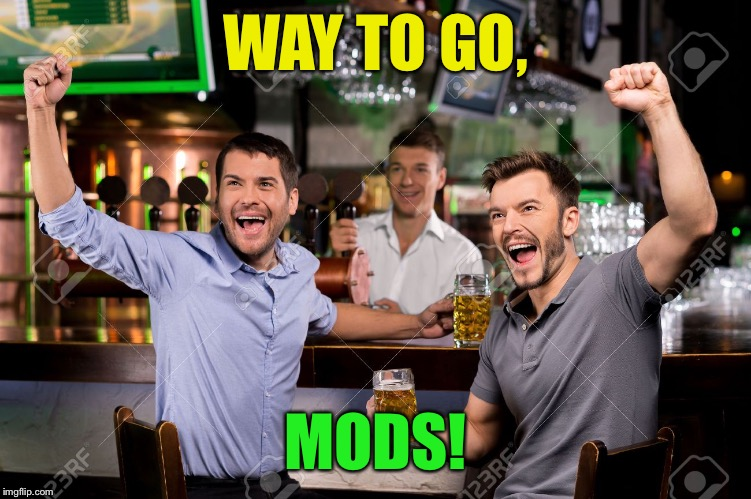 WAY TO GO, MODS! | made w/ Imgflip meme maker