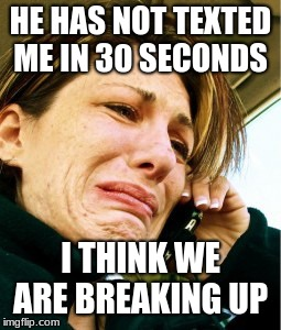 HE HAS NOT TEXTED ME IN 30 SECONDS I THINK WE ARE BREAKING UP | image tagged in girl crying | made w/ Imgflip meme maker