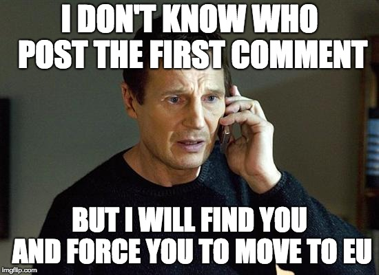 Liam Neeson Taken 2 Meme | I DON'T KNOW WHO POST THE FIRST COMMENT BUT I WILL FIND YOU AND FORCE YOU TO MOVE TO EU | image tagged in memes,liam neeson taken 2 | made w/ Imgflip meme maker