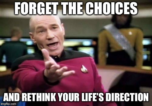 Picard Wtf Meme | FORGET THE CHOICES AND RETHINK YOUR LIFE'S DIRECTION | image tagged in memes,picard wtf | made w/ Imgflip meme maker