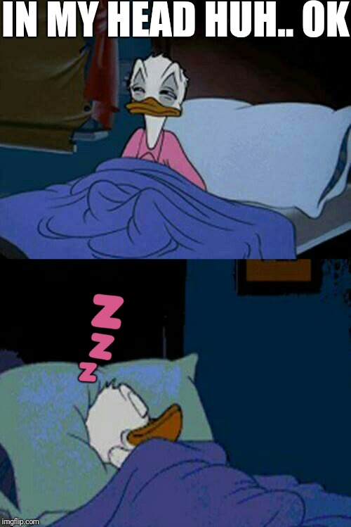 sleepy donald duck in bed | IN MY HEAD HUH.. OK  | image tagged in sleepy donald duck in bed,scumbag | made w/ Imgflip meme maker