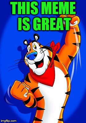 Tony the tiger | THIS MEME IS GREAT | image tagged in tony the tiger | made w/ Imgflip meme maker