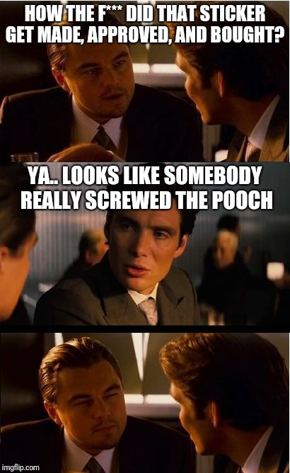 Inception Meme | HOW THE F*** DID THAT STICKER GET MADE, APPROVED, AND BOUGHT? YA.. LOOKS LIKE SOMEBODY REALLY SCREWED THE POOCH | image tagged in memes,inception,scumbag | made w/ Imgflip meme maker