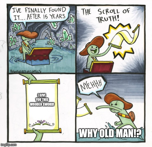 The Scroll Of Truth Meme | I GIVE YOU THIS WOODEN SWORD! WHY OLD MAN!? | image tagged in memes,the scroll of truth | made w/ Imgflip meme maker