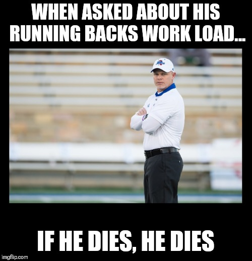 WHEN ASKED ABOUT HIS RUNNING BACKS WORK LOAD... IF HE DIES, HE DIES | made w/ Imgflip meme maker