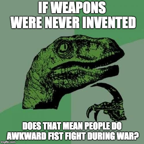 hmmmmmmmm......... | IF WEAPONS WERE NEVER INVENTED DOES THAT MEAN PEOPLE DO AWKWARD FIST FIGHT DURING WAR? | image tagged in memes,philosoraptor,weapons | made w/ Imgflip meme maker