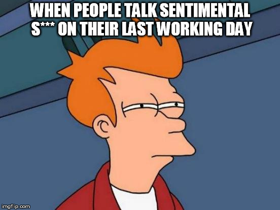 Futurama Fry Meme | WHEN PEOPLE TALK SENTIMENTAL S*** ON THEIR LAST WORKING DAY | image tagged in memes,futurama fry | made w/ Imgflip meme maker