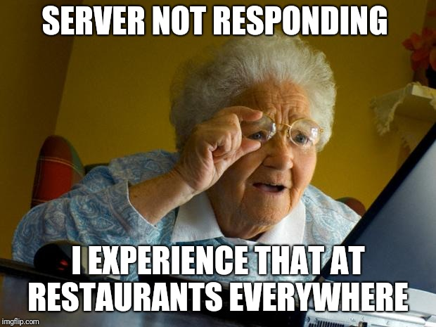 Old lady at computer finds the Internet | SERVER NOT RESPONDING I EXPERIENCE THAT AT RESTAURANTS EVERYWHERE | image tagged in old lady at computer finds the internet | made w/ Imgflip meme maker