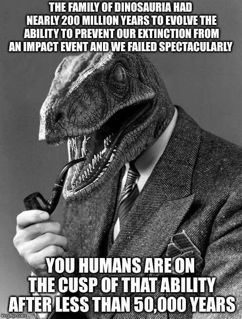 Would the planet be better off without humans? | THE FAMILY OF DINOSAURIA HAD NEARLY 200 MILLION YEARS TO EVOLVE THE ABILITY TO PREVENT OUR EXTINCTION FROM AN IMPACT EVENT AND WE FAILED SPE | image tagged in evolution,dinosaur,humanity,extinction,memes | made w/ Imgflip meme maker