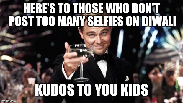 Or none at all! Even better! Seriously. You don't need to post too many Diwali selfies to enjoy the holiday. | HERE'S TO THOSE WHO DON'T POST TOO MANY SELFIES ON DIWALI KUDOS TO YOU KIDS | image tagged in gatsby toast | made w/ Imgflip meme maker