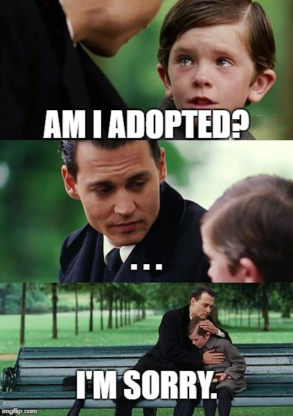 Finding Neverland | AM I ADOPTED? . . . I'M SORRY. | image tagged in memes,finding neverland | made w/ Imgflip meme maker