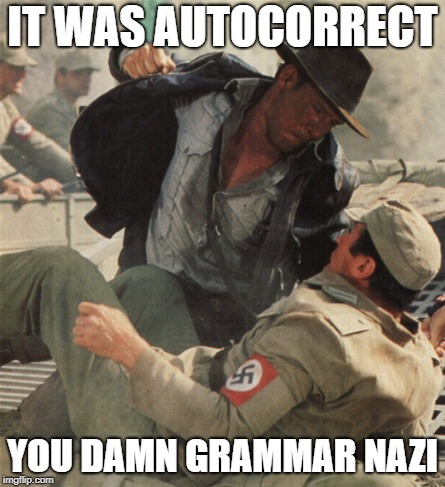 Indiana Jones and the Riders of the Last Ork |  IT WAS AUTOCORRECT; YOU DAMN GRAMMAR NAZI | image tagged in indiana jones punching nazis,grammar nazi | made w/ Imgflip meme maker
