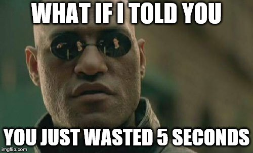 Morpheus Troll | WHAT IF I TOLD YOU YOU JUST WASTED 5 SECONDS | image tagged in memes,matrix morpheus,funny,doh | made w/ Imgflip meme maker