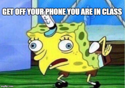 Mocking Spongebob Meme | GET OFF YOUR PHONE YOU ARE IN CLASS | image tagged in memes,mocking spongebob | made w/ Imgflip meme maker