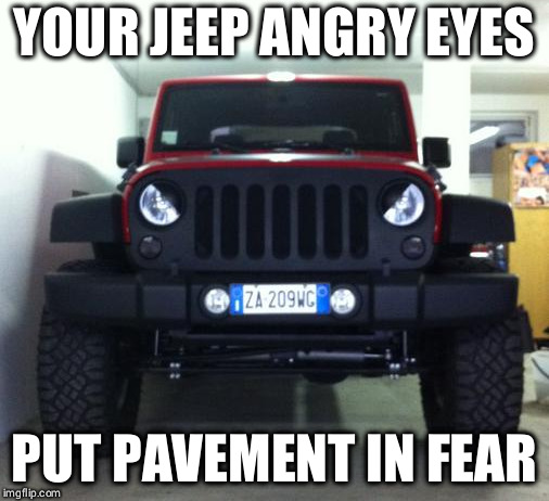 Jeep angry eyes | YOUR JEEP ANGRY EYES PUT PAVEMENT IN FEAR | image tagged in jeep,headlights | made w/ Imgflip meme maker
