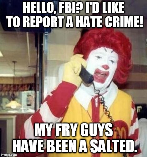 a salted pun | HELLO, FBI? I'D LIKE TO REPORT A HATE CRIME! MY FRY GUYS HAVE BEEN A SALTED. | image tagged in ronald mcdonald on the phone | made w/ Imgflip meme maker