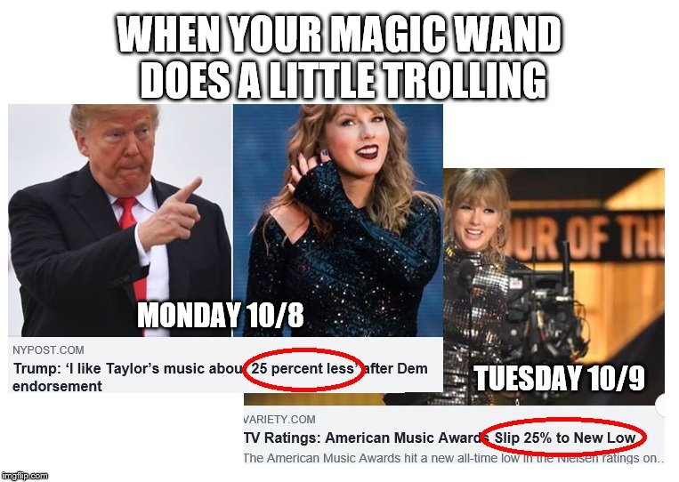 Trump's Magic Wand:  On monday he said he liked her music 25% less.  On Tuesday she hosted the AMA and ratings were down 25%.  | WHEN YOUR MAGIC WAND DOES A LITTLE TROLLING MONDAY 10/8 TUESDAY 10/9 | image tagged in taylor swift,donald trump,trump magic wand | made w/ Imgflip meme maker