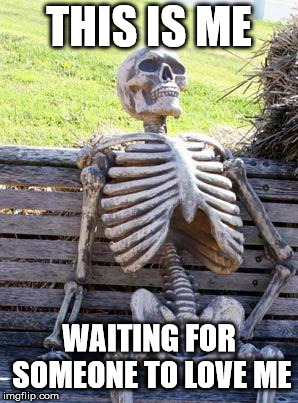 Waiting Skeleton Meme | THIS IS ME WAITING FOR SOMEONE TO LOVE ME | image tagged in memes,waiting skeleton | made w/ Imgflip meme maker