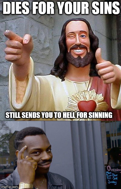 Hallelujah!!! | DIES FOR YOUR SINS STILL SENDS YOU TO HELL FOR SINNING | image tagged in buddy christ,christian,christianity,logic,roll safe think about it,hallelujah | made w/ Imgflip meme maker