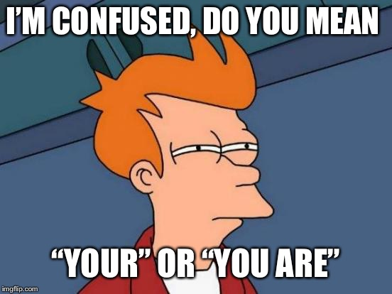 "I'M CONFUSED, DO YOU MEAN ""YOUR"" OR ""YOU ARE"" 