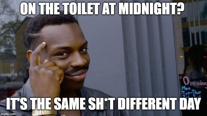 Roll Safe Think About It | ON THE TOILET AT MIDNIGHT? IT'S THE SAME SH*T DIFFERENT DAY | image tagged in roll safe think about it,funnymemes,joke,jokes,rude,black | made w/ Imgflip meme maker