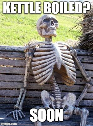 Waiting Skeleton Meme | KETTLE BOILED? SOON | image tagged in memes,waiting skeleton | made w/ Imgflip meme maker