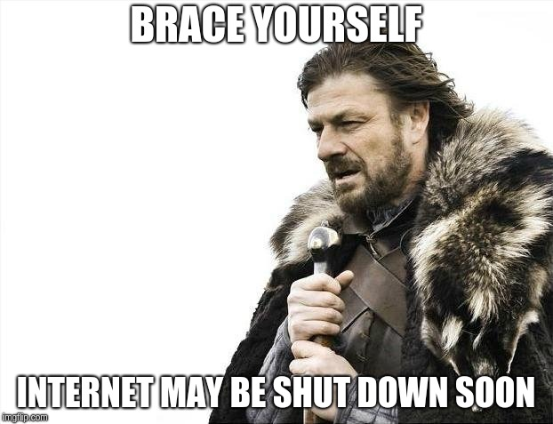 Brace Yourselves X is Coming | BRACE YOURSELF INTERNET MAY BE SHUT DOWN SOON | image tagged in memes,brace yourselves x is coming | made w/ Imgflip meme maker