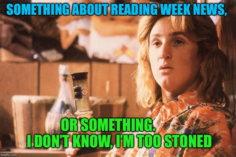 SOMETHING ABOUT READING WEEK NEWS, OR SOMETHING.        I DON'T KNOW, I'M TOO STONED | made w/ Imgflip meme maker