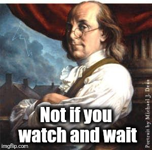 Benjamin Franklin | Not if you watch and wait | image tagged in benjamin franklin | made w/ Imgflip meme maker