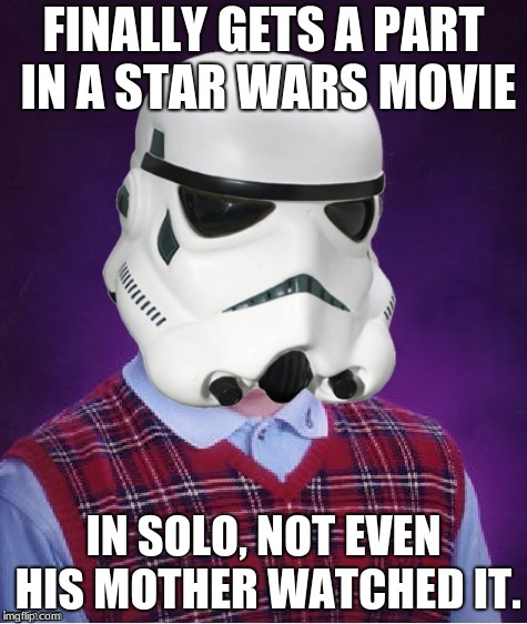 FINALLY GETS A PART IN A STAR WARS MOVIE IN SOLO, NOT EVEN HIS MOTHER WATCHED IT. | image tagged in bad luck stormtrooper | made w/ Imgflip meme maker