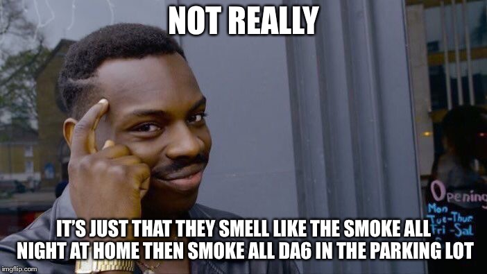 Roll Safe Think About It Meme | NOT REALLY IT'S JUST THAT THEY SMELL LIKE THE SMOKE ALL NIGHT AT HOME THEN SMOKE ALL DA6 IN THE PARKING LOT | image tagged in memes,roll safe think about it | made w/ Imgflip meme maker