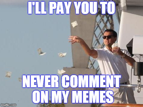 Probably about as genuine as most other offers about how to make money on the internet | I'LL PAY YOU TO NEVER COMMENT ON MY MEMES | image tagged in leonardo dicaprio throwing money,memes,leonardo dicaprio,internet,lol so funny,trolling | made w/ Imgflip meme maker