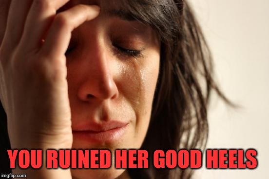 First World Problems Meme | YOU RUINED HER GOOD HEELS | image tagged in memes,first world problems | made w/ Imgflip meme maker