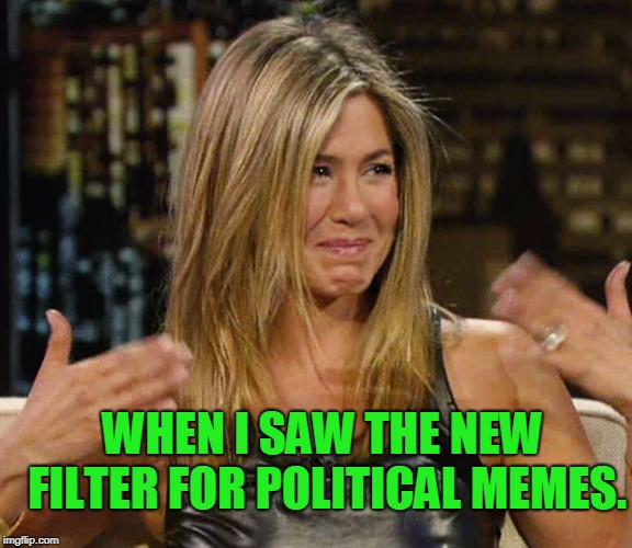 I hope this thing does what I think it does!  | WHEN I SAW THE NEW FILTER FOR POLITICAL MEMES. | image tagged in happy cry aniston,nixieknox,memes | made w/ Imgflip meme maker