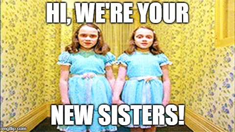HI, WE'RE YOUR NEW SISTERS! | made w/ Imgflip meme maker