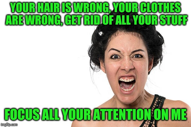 YOUR HAIR IS WRONG, YOUR CLOTHES ARE WRONG, GET RID OF ALL YOUR STUFF FOCUS ALL YOUR ATTENTION ON ME | made w/ Imgflip meme maker