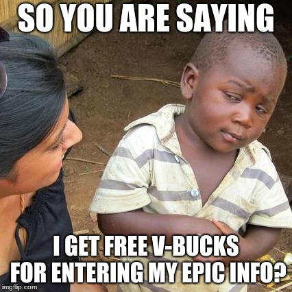Third World Skeptical Kid Meme | SO YOU ARE SAYING I GET FREE V-BUCKS FOR ENTERING MY EPIC INFO? | image tagged in memes,third world skeptical kid | made w/ Imgflip meme maker