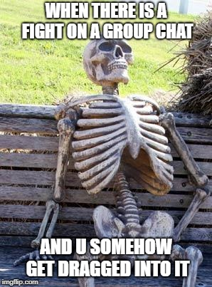 Waiting Skeleton Meme | WHEN THERE IS A FIGHT ON A GROUP CHAT AND U SOMEHOW GET DRAGGED INTO IT | image tagged in memes,waiting skeleton | made w/ Imgflip meme maker