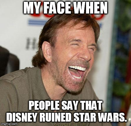 Can you whiney fanboys just shut up? We get it. Your overly high expectations wern't met. Stop being picky. | MY FACE WHEN PEOPLE SAY THAT DISNEY RUINED STAR WARS. | image tagged in memes,chuck norris laughing,chuck norris,star wars,disney star wars | made w/ Imgflip meme maker