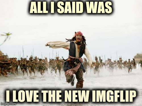 Is it too much of a chore to just scroll past memes you don't like ? | ALL I SAID WAS I LOVE THE NEW IMGFLIP | image tagged in memes,jack sparrow being chased,lazytown,move on,nothing to see here,funny | made w/ Imgflip meme maker