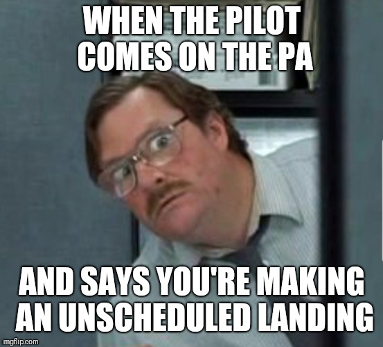 Wait...What?! | WHEN THE PILOT COMES ON THE PA AND SAYS YOU'RE MAKING AN UNSCHEDULED LANDING | image tagged in memes,funny memes,office space | made w/ Imgflip meme maker