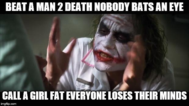I despise feminists and I'm a girl :/  | BEAT A MAN 2 DEATH NOBODY BATS AN EYE CALL A GIRL FAT EVERYONE LOSES THEIR MINDS | image tagged in memes,and everybody loses their minds | made w/ Imgflip meme maker