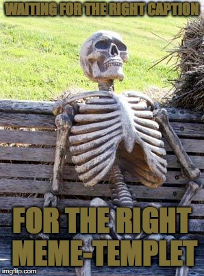 Waiting Skeleton Meme | WAITING FOR THE RIGHT CAPTION FOR THE RIGHT MEME-TEMPLET | image tagged in memes,waiting skeleton | made w/ Imgflip meme maker