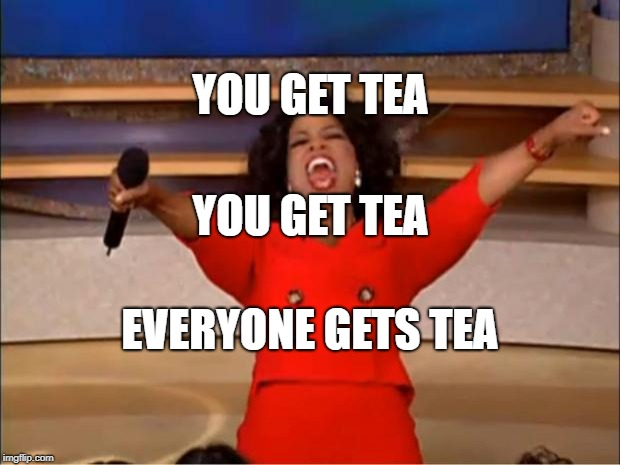 Oprah You Get A | YOU GET TEA YOU GET TEA EVERYONE GETS TEA | image tagged in memes,oprah you get a | made w/ Imgflip meme maker