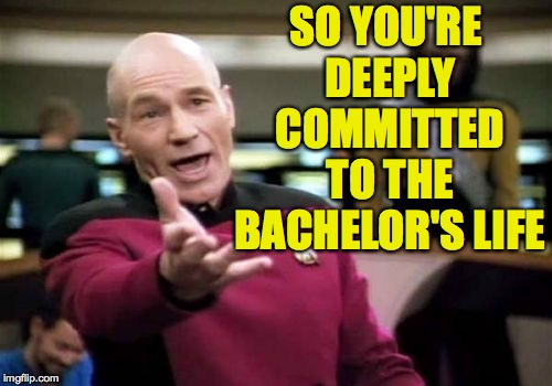 Picard Wtf Meme | SO YOU'RE DEEPLY COMMITTED TO THE BACHELOR'S LIFE | image tagged in memes,picard wtf | made w/ Imgflip meme maker