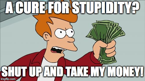 Shut Up And Take My Money Fry | A CURE FOR STUPIDITY? SHUT UP AND TAKE MY MONEY! | image tagged in memes,shut up and take my money fry | made w/ Imgflip meme maker