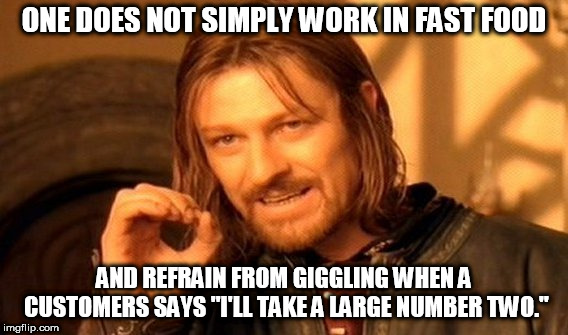 "I'm the only one with this problem? | ONE DOES NOT SIMPLY WORK IN FAST FOOD AND REFRAIN FROM GIGGLING WHEN A CUSTOMERS SAYS ""I'LL TAKE A LARGE NUMBER TWO."" 