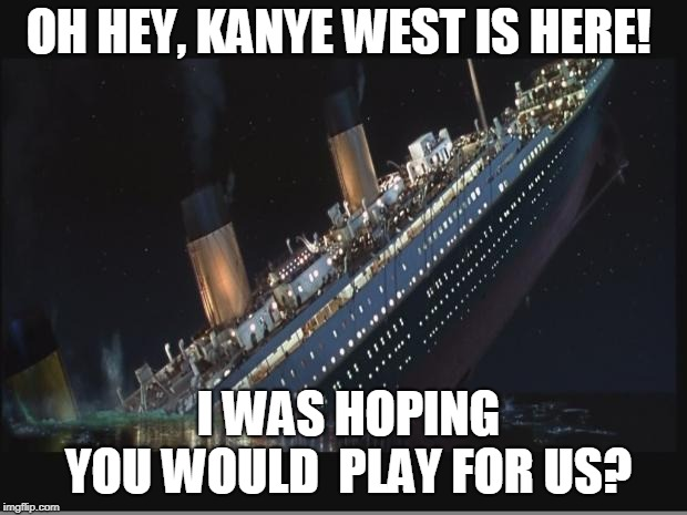 Titanic Sinking |  OH HEY, KANYE WEST IS HERE! I WAS HOPING  YOU WOULD  PLAY FOR US? | image tagged in titanic sinking | made w/ Imgflip meme maker