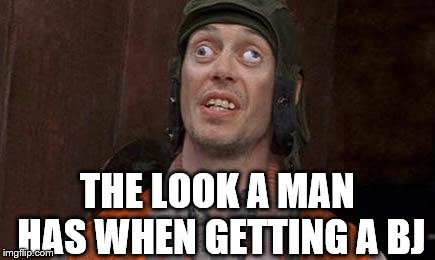 Cross eyes | THE LOOK A MAN HAS WHEN GETTING A BJ | image tagged in cross eyes | made w/ Imgflip meme maker